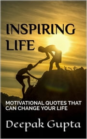 INSPIRING LIFE - MOTIVATIONAL QUOTES THAT CAN CHANGE YOUR LIFE ebook by Deepak gupta