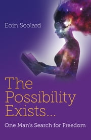 The Possibility Exists ... - One Man's Search for Freedom ebook by Eoin Scolard