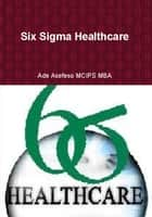 Six Sigma Healthcare ebook by Ade Asefeso MCIPS MBA