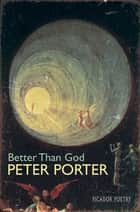 Better Than God ebook by Peter Porter