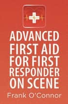 Advanced First Aid for First Responder on Scene ebook by Frank O'Connor
