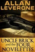 Uncle Brick and the Four Novelettes ebook by Allan Leverone