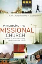 Introducing the Missional Church (Allelon Missional Series) - What It Is, Why It Matters, How to Become One ebook by Alan J. Roxburgh, M. Scott Boren