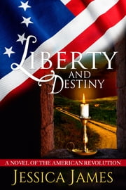 Liberty and Destiny: A Novel of the American Revolution ebook by Jessica James