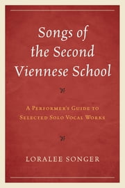 Songs of the Second Viennese School - A Performer's Guide to Selected Solo Vocal Works ebook by Loralee Songer