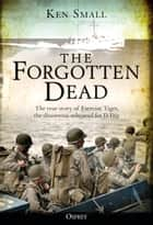 The Forgotten Dead - The true story of Exercise Tiger, the disastrous rehearsal for D-Day ebook by Ken Small, Mr Mark Rogerson