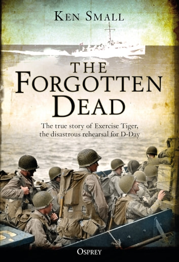 The Forgotten Dead - The true story of Exercise Tiger, the disastrous rehearsal for D-Day ebook by Ken Small,Mr Mark Rogerson
