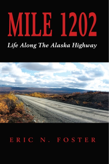 MILE 1202: Life Along The Alaska Highway ebook by Eric N. Foster