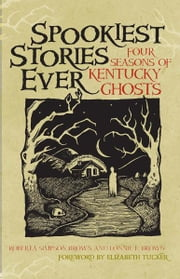 Spookiest Stories Ever - Four Seasons of Kentucky Ghosts ebook by Roberta Simpson Brown,Lonnie E. Brown,Elizabeth Tucker,J. D. Wilkes