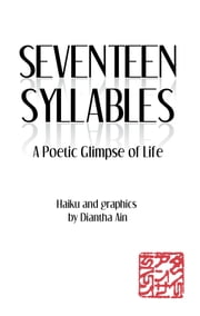 Seventeen Syllables - A Poetic Glimpse of Life ebook by Diantha Ain