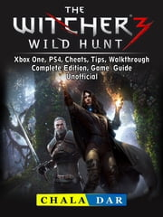 The Witcher 3 Wild Hunt, Xbox One, PS4, Cheats, Tips, Walkthrough, Complete Edition, Game Guide Unofficial ebook by Chala Dar