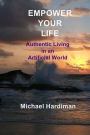 Empower Your Life - Authentic Living in an Artificial World ebook by Michael Hardiman