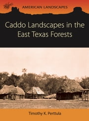 Caddo Landscapes in the East Texas Forests ebook by Tim Perttula