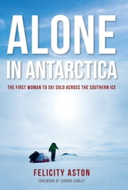 Alone in Antarctica - The First Woman To Ski Solo Across The Southern Ice ebook by Felicity Aston
