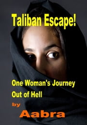 Taliban Escape - One Woman's Journey Out of Hell ebook by Aabra Aabra