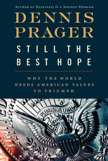 Still the Best Hope - Why the World Needs American Values to Triumph ebook by Dennis Prager
