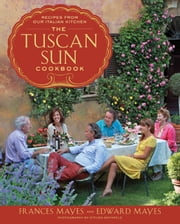 The Tuscan Sun Cookbook - Recipes from Our Italian Kitchen ebook by Frances Mayes, Edward Mayes