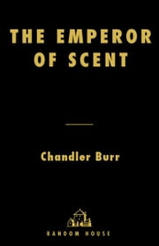 The Emperor of Scent - A Story of Perfume, Obsession, and the Last Mystery of the Senses ebook by Chandler Burr