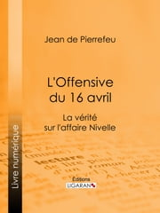 L'Offensive du 16 avril - La Vérité sur l'Affaire Nivelle ebook by Jean de Pierrefeu, Ligaran