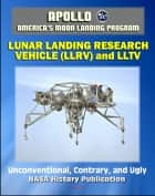 Apollo and America's Moon Landing Program: Unconventional, Contrary, and Ugly: The Lunar Landing Research Vehicle (NASA SP-2004-4535) - Design and Development, LLTV, Armstrong ebook by Progressive Management