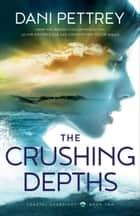 The Crushing Depths (Coastal Guardians Book #2) ebook by Dani Pettrey