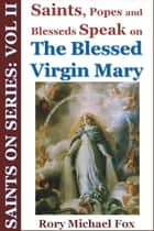 Saints On Series: Vol II - Saints, Popes and Blesseds Speak on the Blessed Virgin Mary ebook by Rory Michael Fox