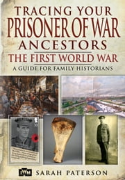 Tracing Your Prisoner of War Ancestors - The First World War ebook by Paterson, Sarah