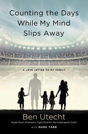 Counting the Days While My Mind Slips Away - A Love Letter to My Family ebook by Ben Utecht,Mark Tabb