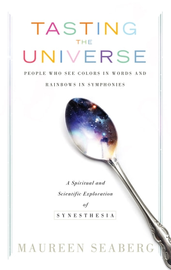 Tasting the Universe - People Who See Colors in Words and Rainbows in Symphonies eBook by Maureen Seaberg