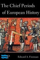 The Chief Periods of European History ebook by Edward A. Freeman, Pyrrhus Press