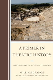A Primer in Theatre History - From the Greeks to the Spanish Golden Age ebook by William Grange