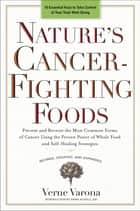 Nature's Cancer-Fighting Foods ebook by Prevent and Reverse the Most Common Forms of Cancer Using the Proven Power of Wh ole Food and Self-Healing Strategies