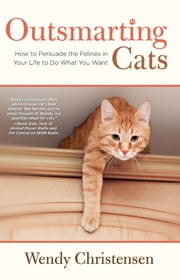 Outsmarting Cats - How to Persuade the Felines in Your Life to do What You Want ebook by Wendy Christensen