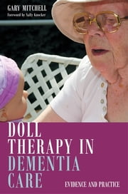 Doll Therapy in Dementia Care - Evidence and Practice ebook by Gary Mitchell,Jan Dewing,Caroline Baker,Brendan McCormack,Tanya McCance,Michelle Templeton,Helen Kerr,Ruth Lee,Jessie McGreevy,Marsha Tuffin,Sally Knocker,Ian Andrew James