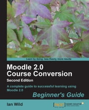 Moodle 2.0 Course Conversion Beginner's Guide ebook by Ian Wild