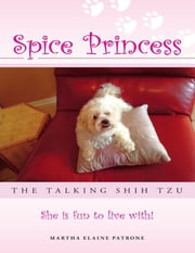 Spice Princess the Talking Shih Tzu: She Is Fun to Live With! ebook by Martha Elaine Patrone