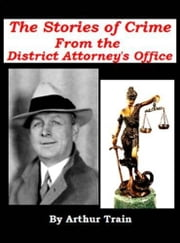 True Stories Of Crime From The District Attorney's Office ebook by Arthur Train