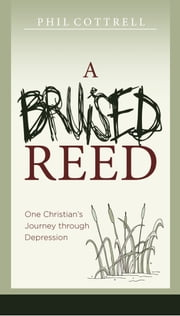 A Bruised Reed: One Christian's Journey through Depression ebook by Phil Cottrell
