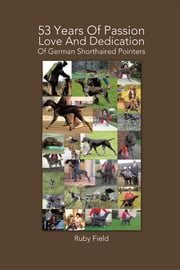 53 Years Of Passion Love And Dedication Of German Shorthaired Pointers ebook by Ruby Field
