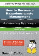 How to Become a Hazardous-waste Management Specialist - How to Become a Hazardous-waste Management Specialist ebook by Margarett Folsom
