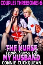 The Nurse Took Care Of My Husband : Couples Threesomes 6 (Threesome Erotica BDSM Erotica Lesbian Erotica) - Couples Threesomes, #6 ebook by Connie Cuckquean