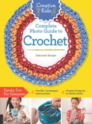 Creative Kids Complete Photo Guide to Crochet ebook by Deborah Burger