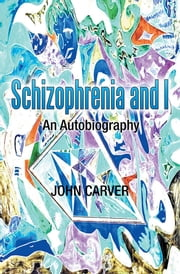 Schizophrenia and I - An Autobiography ebook by John Carver