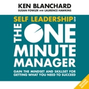 Self Leadership and the One Minute Manager: Gain the mindset and skillset for getting what you need to succeed audiobook by Ken Blanchard