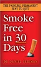 Smoke Free in 30 Days - The Painless, Permanent Way to Quit ebook by Daniel F. Seidman