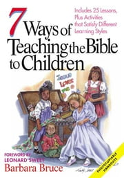 7 Ways of Teaching the Bible to Children - Includes 25 Lessons, Plus Activities That Satisfy Different Learning Styles ebook by Barbara Bruce,Leonard Sweet