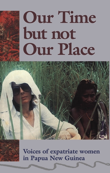 Our Time But Not Our Place - Voices of expatriate women in Papua New Guinea ebook by Myra Jean Bourke,Susanne Holz,Kathy Kituai,Linda Roach