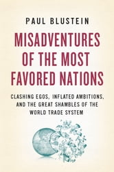 Misadventures of the Most Favored Nations - Clashing Egos, Inflated Ambitions, and the Great Shambles of the World Trade System ebook by Paul Blustein