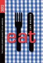 EAT: Los Angeles - The Food Lover's Guide to Los Angeles ebook by Colleen Dunn Bates, Miles Clements, Linda Burum,...