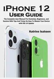 iPhone 12 User Guide - The Complete User Manual For Dummies, Beginners, and Seniors With Tips And Tricks On How To Master Your Device with iOS 14 Update ebook by Katrine Isaksen